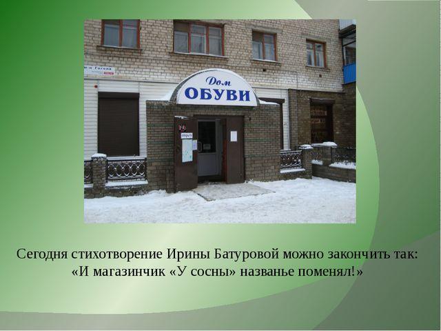 Сегодня стихотворение Ирины Батуровой можно закончить так: «И магазинчик «У с...