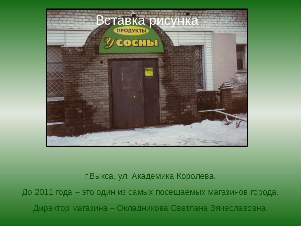 г.Выкса, ул. Академика Королёва. До 2011 года – это один из самых посещаемых...