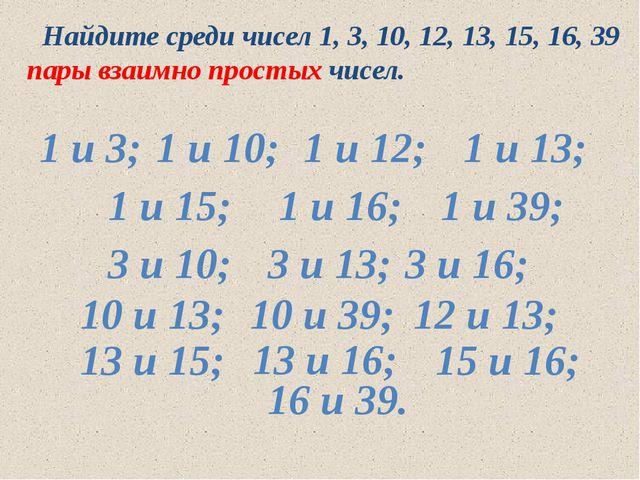 Найдите среди чисел 1, 3, 10, 12, 13, 15, 16, 39 пары взаимно простых чисел....
