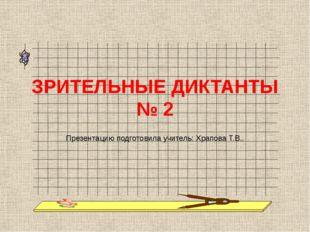 ЗРИТЕЛЬНЫЕ ДИКТАНТЫ № 2 Презентацию подготовила учитель: Храпова Т.В..