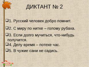 ДИКТАНТ № 2 1. Русский человек добро помнит. 2. С миру по нитке – голому руба