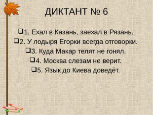 ДИКТАНТ № 6 1. Ехал в Казань, заехал в Рязань. 2. У лодыря Егорки всегда отго