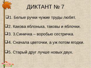 ДИКТАНТ № 7 1. Белые ручки чужие труды любят. 2. Какова яблонька, таковы и яб