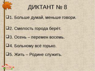 ДИКТАНТ № 8 1. Больше думай, меньше говори. 2. Смелость города берёт. 3. Осен