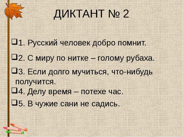 ДИКТАНТ № 2 1. Русский человек добро помнит. 2. С миру по нитке – голому руба...