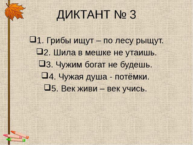 ДИКТАНТ № 3 1. Грибы ищут – по лесу рыщут. 2. Шила в мешке не утаишь. 3. Чужи...