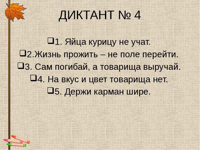 ДИКТАНТ № 4 1. Яйца курицу не учат. 2.Жизнь прожить – не поле перейти. 3. Сам...