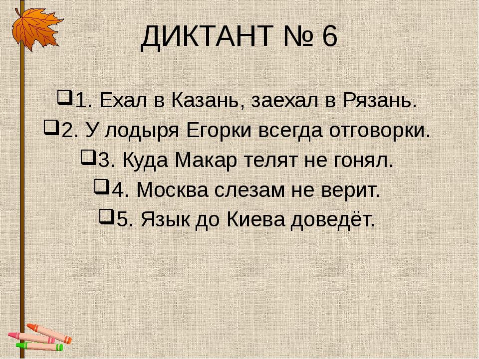 ДИКТАНТ № 6 1. Ехал в Казань, заехал в Рязань. 2. У лодыря Егорки всегда отго...