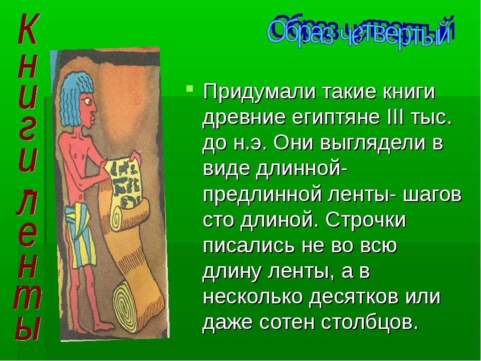 Придумали такие книги древние египтяне III тыс. до н.э. Они выглядели в вид...