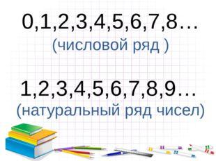 0,1,2,3,4,5,6,7,8… (числовой ряд ) 1,2,3,4,5,6,7,8,9… (натуральный ряд чисел)