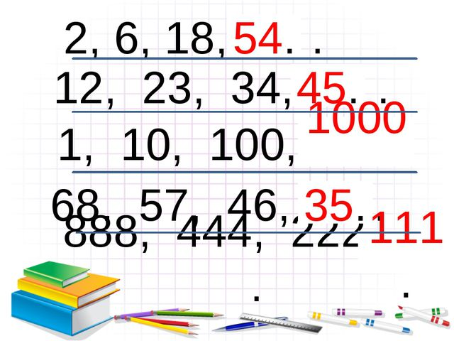 12, 23, 34, … . 2, 6, 18, … . 1, 10, 100, … . 68, 57, 46, … . 888, 444, 222,...