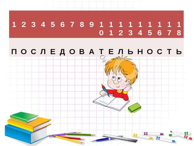 1 2 3 4 5 6 7 8 9 10 11 12 13 14 15 16 17 18 П О С Л Е Д О В А Т Е Л Ь Н О С...