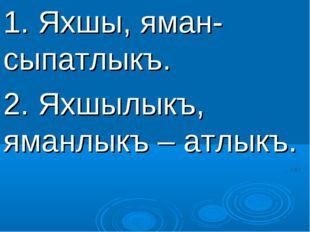 1. Яхшы, яман- сыпатлыкъ. 2. Яхшылыкъ, яманлыкъ – атлыкъ.