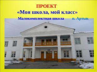 ПРОЕКТ «Моя школа, мой класс» Малокомплектная школа п. Артык