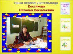 Наша первая учительница Костякова Наталья Васильевна