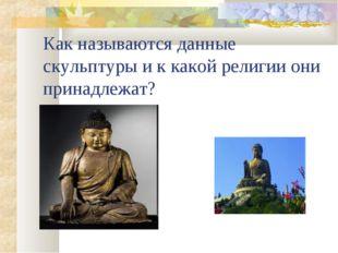 Как называются данные скульптуры и к какой религии они принадлежат?
