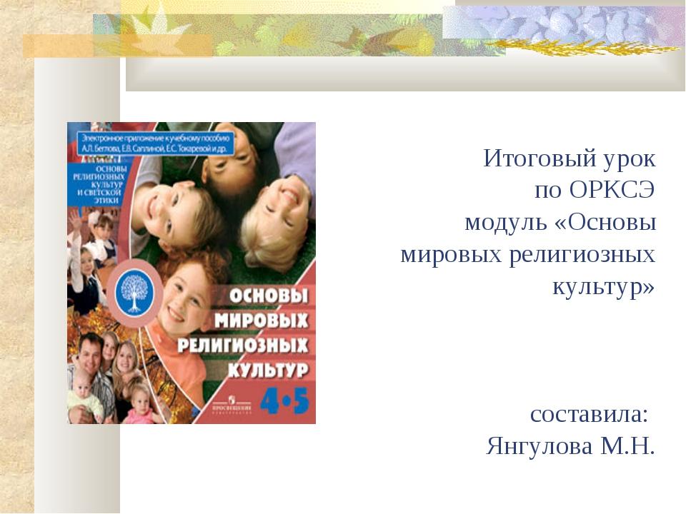 Итоговый урок по ОРКСЭ модуль «Основы мировых религиозных культур» составила...