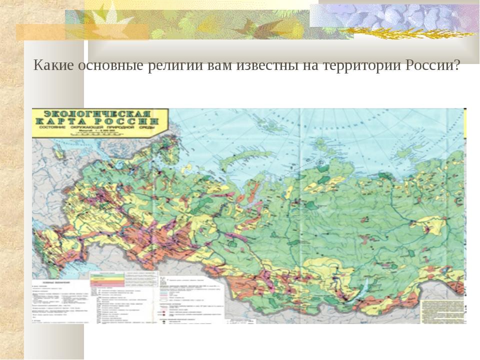 Какие основные религии вам известны на территории России?
