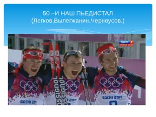 50 –И НАШ ПЬЕДИСТАЛ (Легков,Вылегжанин,Черноусов.)