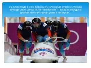 На Олимпиаде в Сочи бобслеисты Александр Зубков и Алексей Воевода стали двук