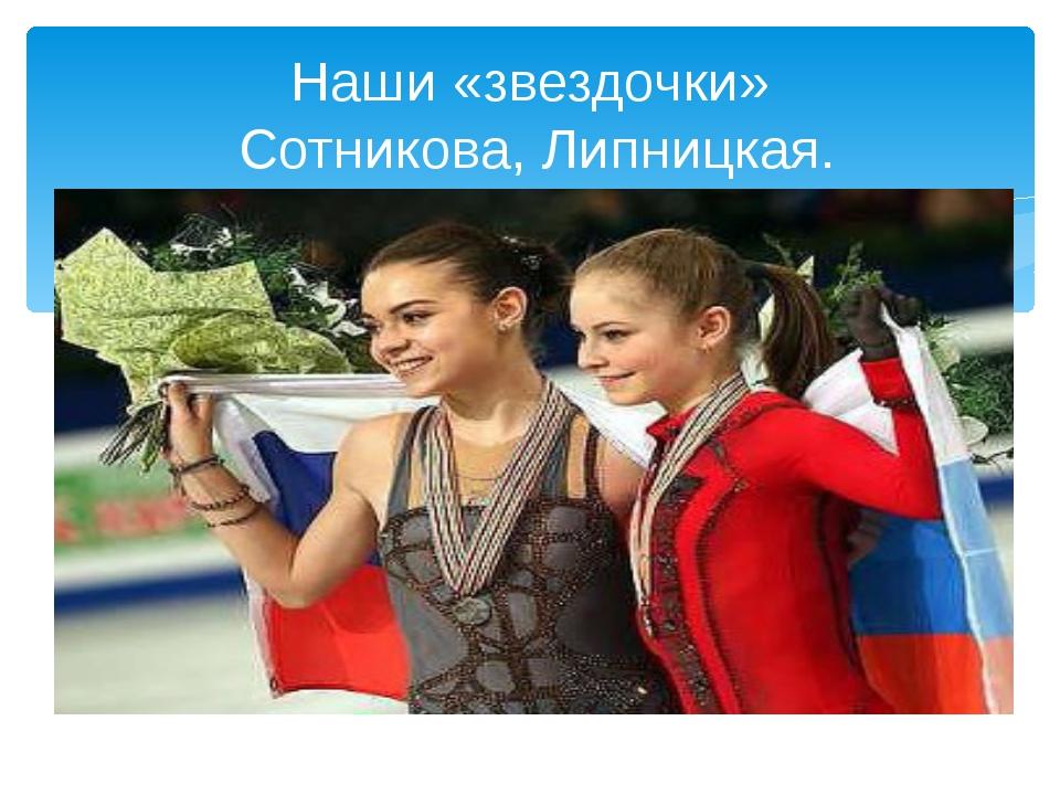 Наши «звездочки» Сотникова, Липницкая.