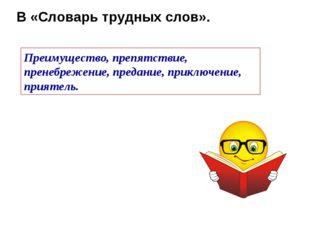 В «Словарь трудных слов». Преимущество, препятствие, пренебрежение, предание,