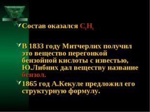 Состав оказался С6Н6 В 1833 году Митчерлих получил это вещество перегонкой бе