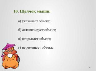 10. Щелчок мыши: а) указывает объект;  б) активизирует объект
