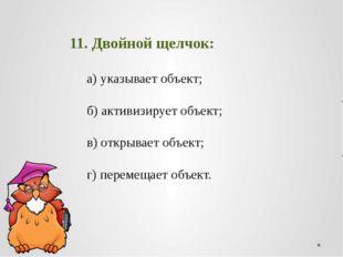 11. Двойной щелчок: а) указывает объект;  б) активизирует об