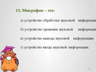 13. Микрофон – это: а) устройство обработки звуковой информации; б) устро