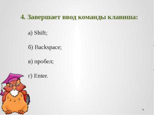 4. Завершает ввод команды клавиша: а)Shift;