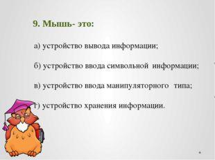 9. Мышь- это: а) устройство вывода информации; б) устройство ввода символь