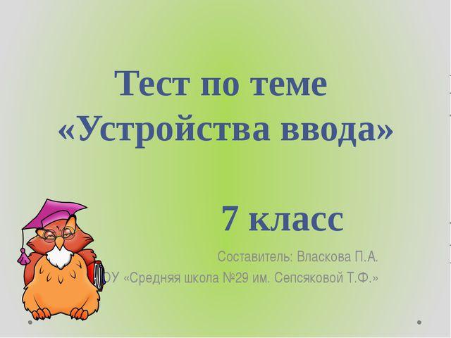 Тест по теме «Устройства ввода» 7 класс Составитель: Власкова П.А. МОУ «...