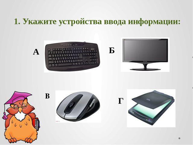 1. Укажите устройства ввода информации: А Г В Б