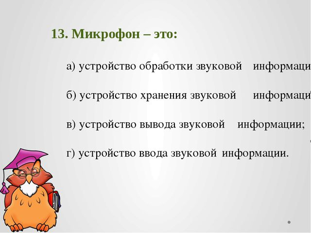 13. Микрофон – это: а) устройство обработки звуковой информации; б) устро...
