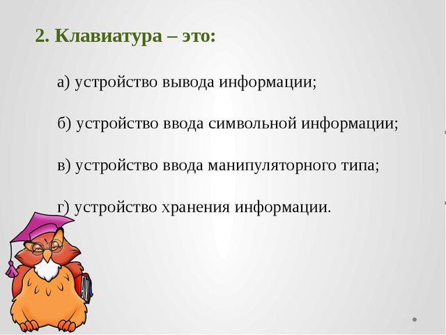 2. Клавиатура – это: а) устройство вывода информации; б) устройство ввода с...