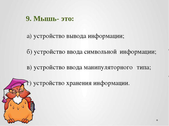9. Мышь- это: а) устройство вывода информации; б) устройство ввода символь...