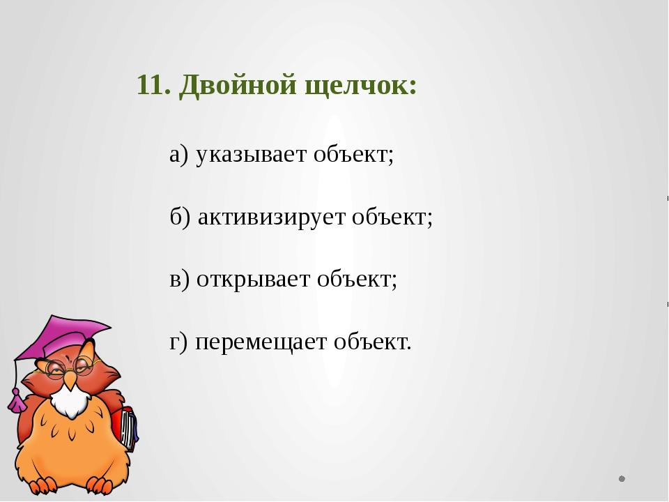 11. Двойной щелчок: а) указывает объект;  б) активизирует об...