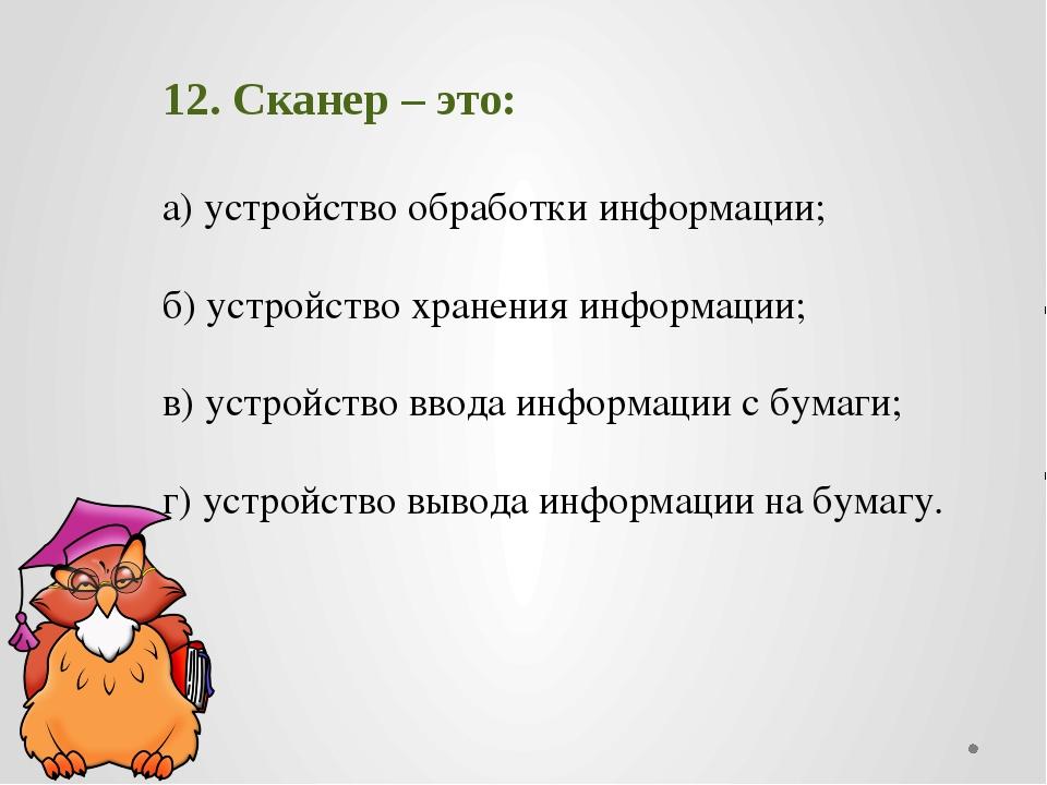 12. Сканер – это: а) устройство обработки информации; б) устройство хранения...