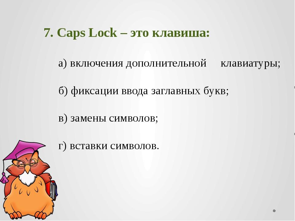 7. CapsLock– это клавиша: а) включения дополнительной клавиатуры; б) фик...