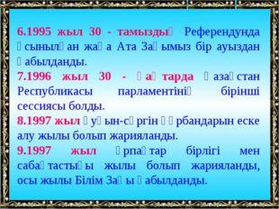 6.1995 жыл 30 - тамыздың Референдунда ұсынылған жаңа Ата Заңымыз бір ауыздан