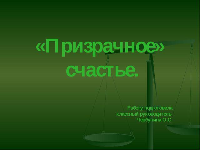 «Призрачное» счастье. Работу подготовила классный руководитель Чербунина О.С.