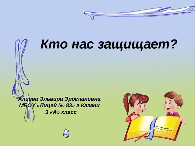 Кто нас защищает? Алиева Эльвира Эроглановна МБОУ «Лицей № 83» г.Казани 3 «А»...