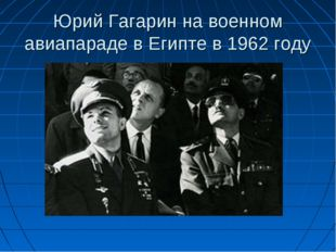 Юрий Гагарин на военном авиапараде в Египте в 1962 году