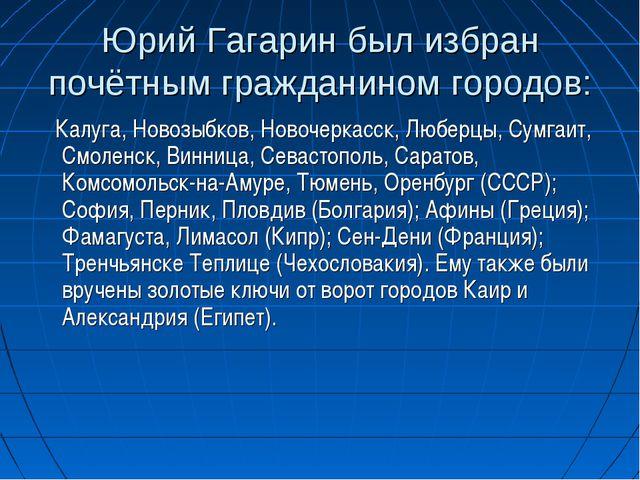 Юрий Гагарин был избран почётным гражданином городов: Калуга, Новозыбков, Нов...