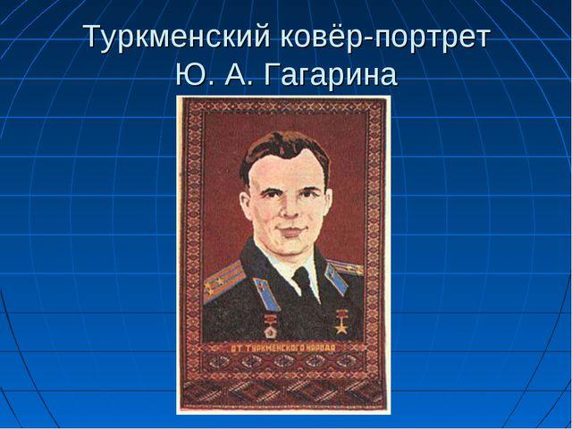 Туркменский ковёр-портрет Ю.А.Гагарина