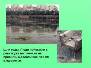 Шли годы. Люди привыкли к реке и уже ни о чем ее не просили, а делали все, чт