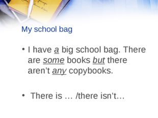 My school bag I have a big school bag. There are some books but there aren't