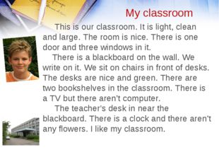 My classroom This is our classroom. It is light, clean and large. The room is