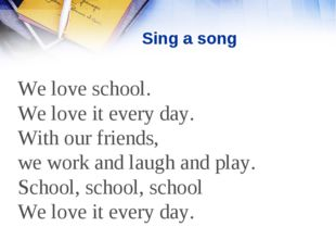 Sing a song We love school. We love it every day. With our friends, we work a